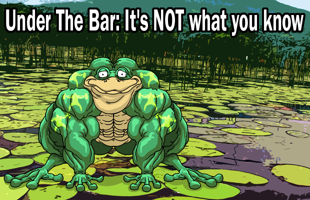 Under The Bar: It's NOT what you know