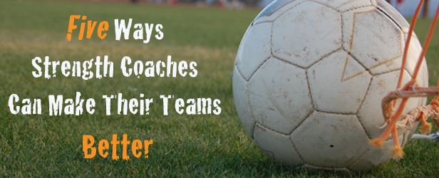 Five Ways Strength Coaches Can Make Their Teams Better