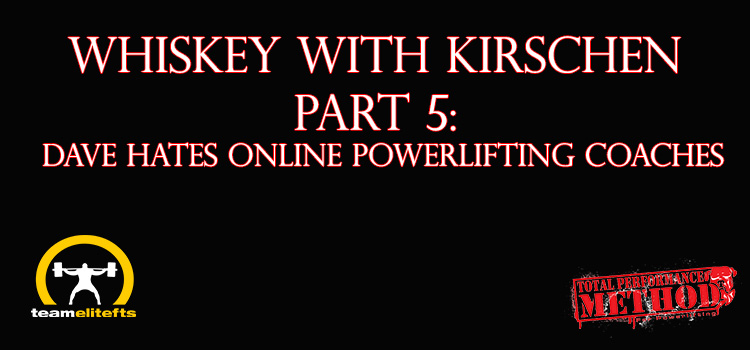 Whiskey with Kirschen Part 5: Dave HATES Online Powerlifting Coaches